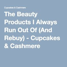 The Beauty Products I Always Run Out Of (And Rebuy) - Cupcakes & Cashmere