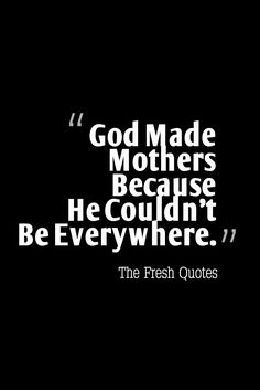 65 Beautiful Family Quotes God Made Mothers Because He Couldn't Be Everywhere