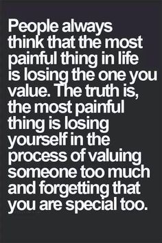 People always think that the most painful thin in life is losing the one you value. The truth is, the most painful think is losing yourself in the process of valuing someone too much and forgetting that you are special too. The Words, Positive Quotes, Motivational Quotes, Inspirational Quotes, Positive Thoughts, Unique Quotes, Favorite Quotes, Best Quotes, Truth Quotes