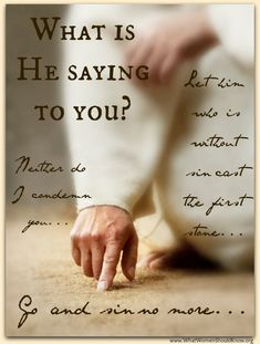 """John 8:7 They kept demanding an answer, so he stood up again and said, """"All right, but let the one who has never sinned throw the first stone!"""" 8 Then he stooped down again and wrote in the dust."""