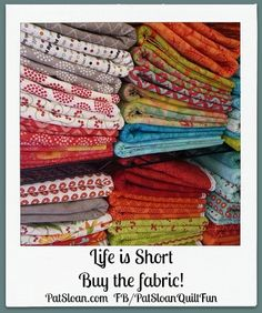 Pat Sloan: 'Life is Short, Buy the Fabric!' Repin if you agree! http://patsloan.typepad.com/quiltershome/pat-sloan-fabric-lines.html/