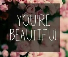 You are beautiful! #