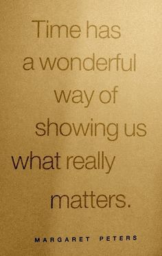 Time has a wonderful way of showing us what really matters.
