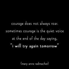 "courage does not always roar, sometimes courage is the quiet voice at the end of the day saying ""I will try again tomorrow"""
