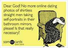 Dear God! No more online dating photos of shirtless straight men taking self-portraits in their bathroom mirrors, please! Is that really necessary?