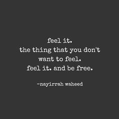 Feel it. The thing you don't want to feel.  Feel it. And be free.  --Nayirrah waheed