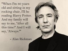 """I'll be reading Harry Potter - Funny quote by Alan Rickman: When I'm 80 years old and sitting in my rocking chair, I'll be reading Harry Potter. And my family will say to me, """"After all this time?"""" And I will say, """"Always."""""""