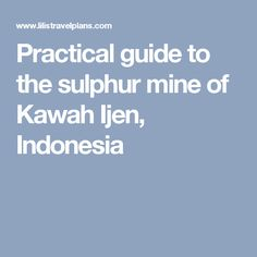 Practical guide to the sulphur mine of Kawah Ijen, Indonesia