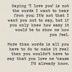 """Saying \""""I love you\"""" is not the words I want to hear from you; It\'s not that I want you not to say, but if you only knew how easy it\'d be to show me how you feel. More than words is all you have to do to make it real then you wouldn\'t have to say that you love me \'cause I\'d already know."""