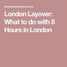 London Layover: What to do with 8 Hours in London