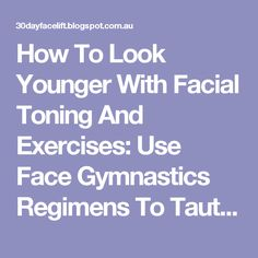 How To Look Younger With Facial Toning And Exercises: Use Face Gymnastics Regimens To Tauten Chubby Cheeks And Loose Jowls