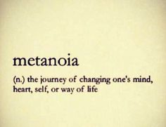 Metanoia = self discovery, growth, being a better person and a better life.