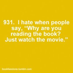 "✓ I hate when people say, ""Why are you reading the book? Just watch the movie."""