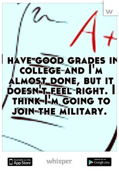 I have good grades in college and I'm almost done, but it doesn't feel right. I think I'm going to join the military.