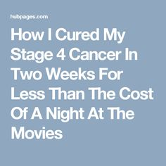How I Cured My Stage 4 Cancer In Two Weeks For Less Than The Cost Of A Night At The Movies