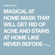 MAGICAL AT HOME MASK THAT WILL GET RID OF ACNE AND STAINS AT HOME LIKE NEVER BEFORE – Toned Chick