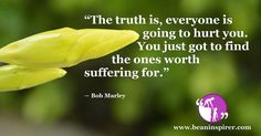 The truth is, everyone is going to hurt you. You just got to find the ones worth suffering for