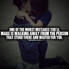 One of the worst mistakes you'll make is walking away from the person that stood there and waited for you.
