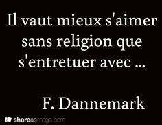 It's better to love each other without religion than to kill each other with it. -F. Dannemark