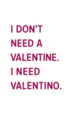 I don't need a Valentine... I need a Valentino.