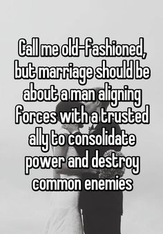 Call me old-fashioned, but marriage should be about a man aligning forces with a trusted ally to consolidate power and destroy common enemies <<< Call me new fashioned, but fuck it being just a man who gets to do it Me Quotes, Funny Quotes, Marriage Humor, Funny Marriage Quotes, Funny Relationship, Hopeless Romantic, My Guy, Love And Marriage, Just For Laughs