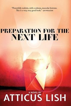 Preparation for the Next Life is a powerful love story, both tender and brutal, about a troubled Iraq War veteran and a Chinese Muslim immigrant who meet in New York. Atticus Lish writes with beauty, striking attention to detail, and painful honesty about life on the margins of America — about the people we don't see, the places we don't go.