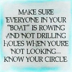 Make sure people in your boat are helping you row the boat and not drilling holes into the boat...be careful of backstabbers..