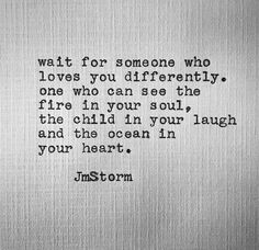 Wait for someone who loves you differently. He can see the fire in your soul, the child in your laugh and the ocean in your heart. Poem Quotes, True Quotes, Great Quotes, Words Quotes, Wise Words, Quotes To Live By, Inspirational Quotes, Sayings, Worth The Wait Quotes