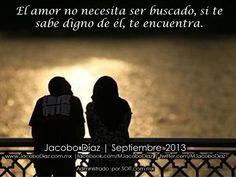 El amor no necesita ser buscado, si te sabe digno de él, te encuentra.