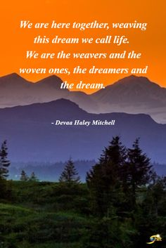 """""""We are here together, weaving this dream we call life. We are the weaver and the woven ones, the dreamers and the dream."""" - Devaa Haley Mitchell http://theshiftnetwork.com/?utm_source=pinterest&utm_medium=social&utm_campaign=quote"""