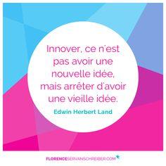 """""""Innover, ce n'est pas avoir une nouvelle idée, mais arrêter d'avoir une vieille idée.""""Edwin Herbert Land  #citation  http://www.florenceservanschreiber.com/citations"""