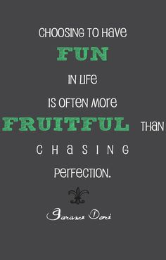 Choosing to have fun in life is often more fruitful than chasing perfection.