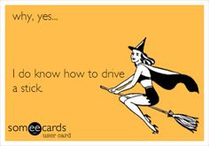 why, yes... I do know how to drive a stick.