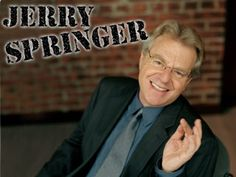 Mom used to love to watch the Jerry Springer Show. When we had our VCR, I'd tape it for her if it was on TV too late to stay up and watch.