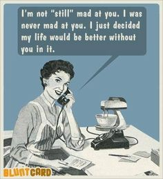 Exactly...We decided that life is much better without you bitches in it!