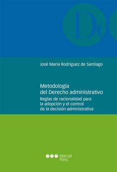 Metodología del derecho administrativo : reglas de racionalidad para la adopción y el control de la decisión administrativa / José María Rodríguez de Santiago.. -- Madrid : Marcial Pons, 2016.