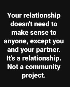 Your Relationship Doesn't Need To Make Sense To Anyone, Except You And Your Partner. It's A Relationship. Not A Community Project.