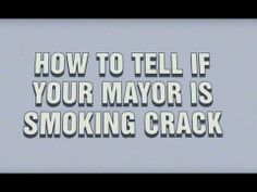 How to Tell if Your Mayor is Smoking Crack