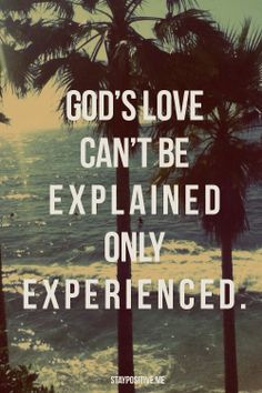<3 God's love can't be explained only experienced.