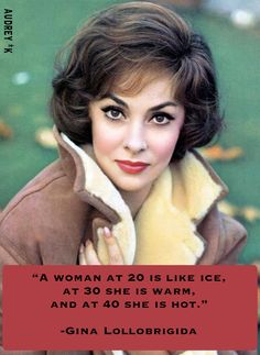 """A woman at 20 is like ice, at 30 she warm, and at 40 she is hot."" -Gina Lollobrigida"