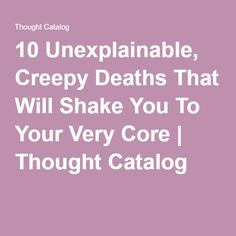 10 Unexplainable, Creepy Deaths That Will Shake You To Your Very Core | Thought Catalog