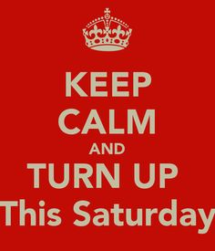 KEEP CALM AND TURN UP  This Saturday