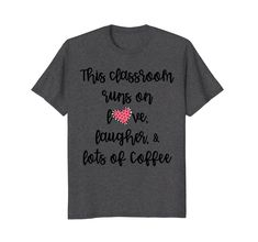 Amazon.com: This Classroom Runs on Love Laughter Lots of Coffee T-Shirt: Clothing