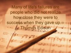 Many of life's failures are people who did not realize how close they were to success when they gave up. -- Thomas Edison
