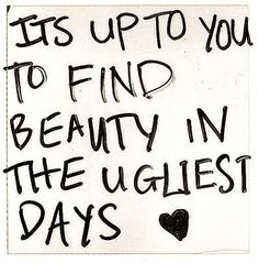 FInd Beauty In The Ugliest Days life quotes quotes quote life inspirational motivational life lessons Now Quotes, Life Quotes Love, Great Quotes, Words Quotes, Wise Words, Quotes To Live By, Funny Quotes, Inspirational Quotes, Sayings