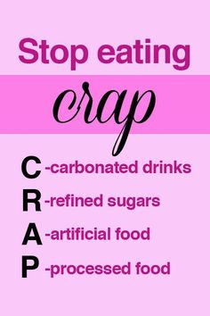 Love this acronym. Stop eating crap including carbonated drinks, refined sugars, artificial food and unhealthy processed foods. #cleaneating