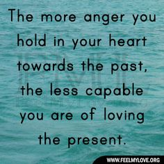 The more anger you hold in your heart towards the past, the less capable you are of loving the present. ~ Unknown