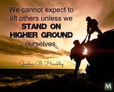 """""""We cannot expect to lift others unless we stand on higher ground ourselves."""" — Gordon B. Hinckley 