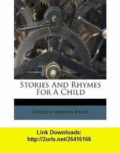 Stories And Rhymes For A Child (9781174828560) Carolyn Sherwin Bailey , ISBN-10: 1174828560  , ISBN-13: 978-1174828560 ,  , tutorials , pdf , ebook , torrent , downloads , rapidshare , filesonic , hotfile , megaupload , fileserve