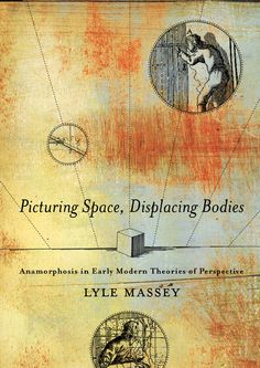 PICTURING SPACE, DISPLACING BODIES: ANAMORPHOSIS IN EARLY MODERN THEORIES OF PERSPECTIVE by Lyle Massey: http://www.psupress.org/books/titles/978-0-271-02980-1.html **New in Paperback**